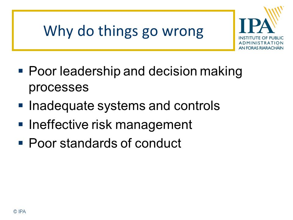 Why do things go wrong  Poor leadership and decision making processes  Inadequate systems and controls  Ineffective risk management  Poor standards of conduct