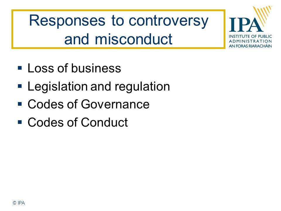 © IPA Responses to controversy and misconduct  Loss of business  Legislation and regulation  Codes of Governance  Codes of Conduct