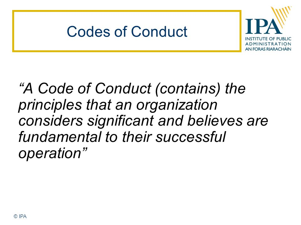 © IPA Codes of Conduct A Code of Conduct (contains) the principles that an organization considers significant and believes are fundamental to their successful operation