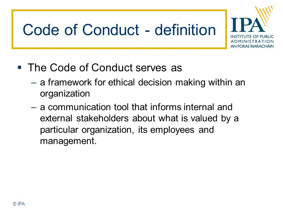 © IPA Code of Conduct - definition  The Code of Conduct serves as –a framework for ethical decision making within an organization –a communication tool that informs internal and external stakeholders about what is valued by a particular organization, its employees and management.