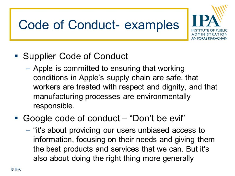 © IPA Code of Conduct- examples  Supplier Code of Conduct –Apple is committed to ensuring that working conditions in Apple's supply chain are safe, that workers are treated with respect and dignity, and that manufacturing processes are environmentally responsible.