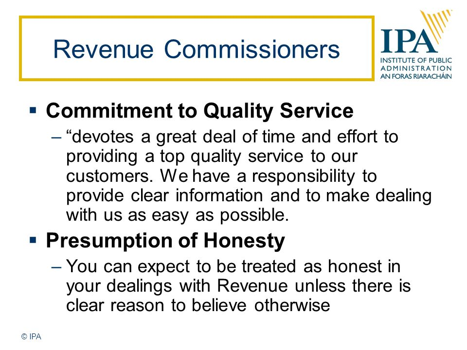 © IPA Revenue Commissioners  Commitment to Quality Service – devotes a great deal of time and effort to providing a top quality service to our customers.
