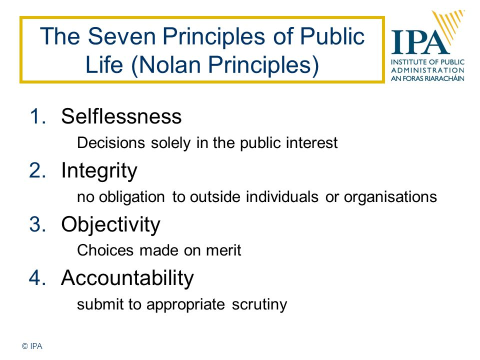 © IPA The Seven Principles of Public Life (Nolan Principles) 1.Selflessness Decisions solely in the public interest 2.Integrity no obligation to outside individuals or organisations 3.Objectivity Choices made on merit 4.Accountability submit to appropriate scrutiny