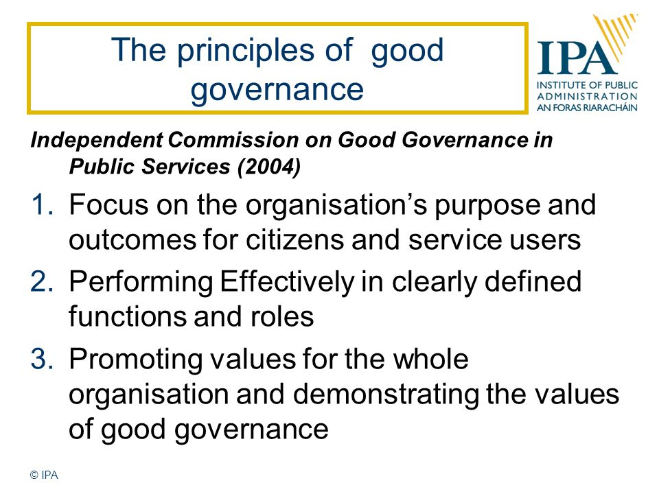 Independent Commission on Good Governance in Public Services (2004) 1.Focus on the organisation's purpose and outcomes for citizens and service users 2.Performing Effectively in clearly defined functions and roles 3.Promoting values for the whole organisation and demonstrating the values of good governance The principles of good governance