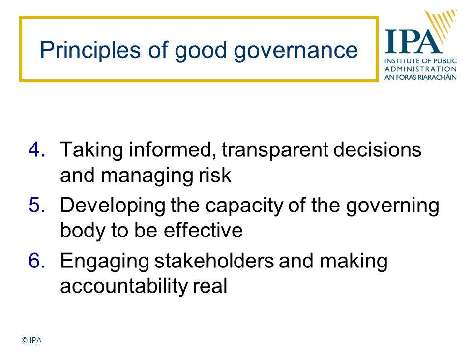 © IPA 4.Taking informed, transparent decisions and managing risk 5.Developing the capacity of the governing body to be effective 6.Engaging stakeholders and making accountability real Principles of good governance