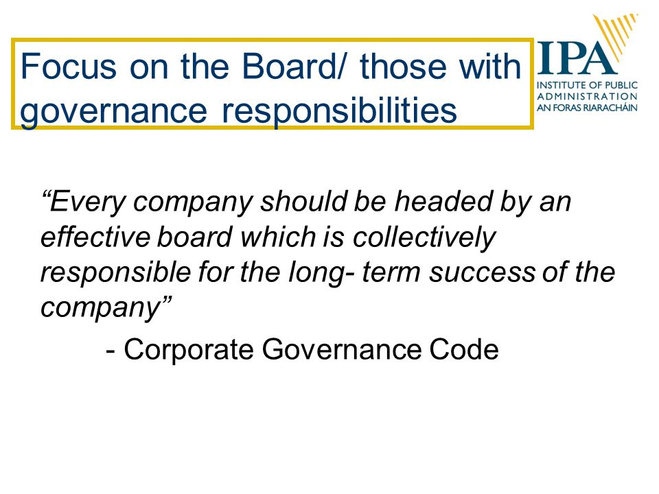 Focus on the Board/ those with governance responsibilities Every company should be headed by an effective board which is collectively responsible for the long- term success of the company - Corporate Governance Code