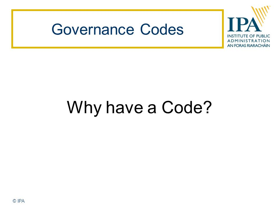 Governance Codes Why have a Code © IPA