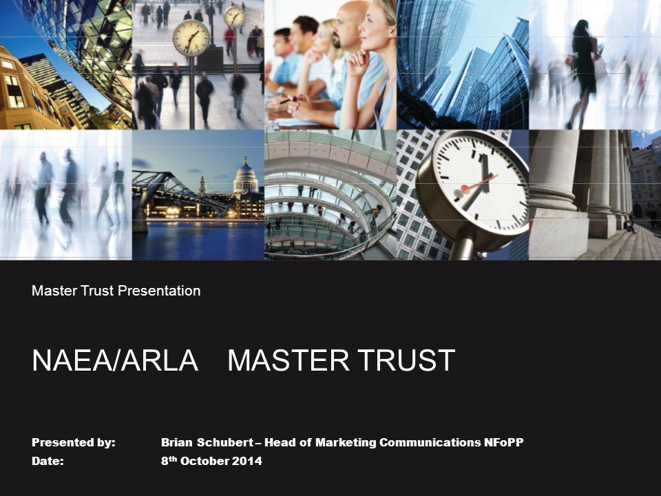 Master Trust Presentation NAEA/ARLA MASTER TRUST Presented by: Brian Schubert – Head of Marketing Communications NFoPP Date: 8 th October 2014