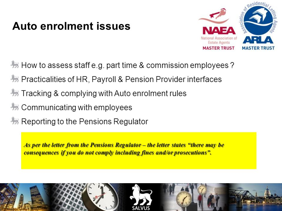 Auto enrolment issues How to assess staff e.g. part time & commission employees ? Practicalities of HR, Payroll & Pension Provider interfaces Tracking