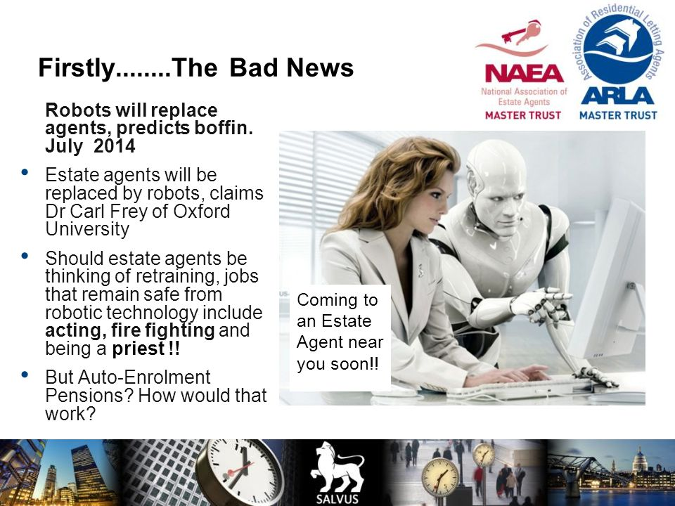 Coming to an Estate Agent near you soon!! Firstly........The Bad News Robots will replace agents, predicts boffin. July 2014 Estate agents will be rep