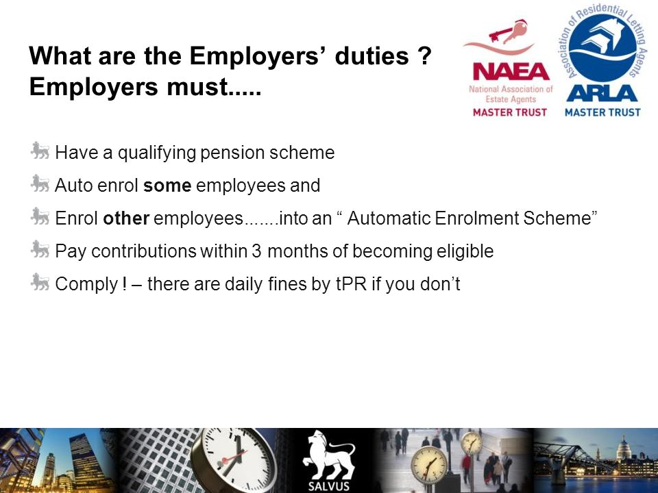 What are the Employers' duties ? Employers must..... Have a qualifying pension scheme Auto enrol some employees and Enrol other employees.......into a