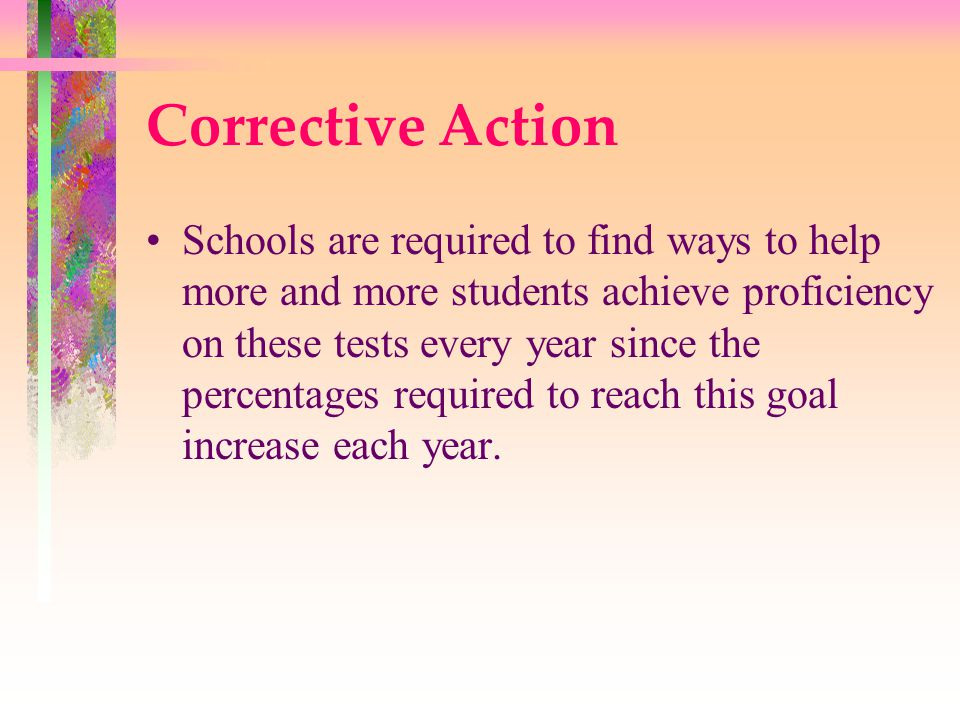 Corrective Action Schools are required to find ways to help more and more students achieve proficiency on these tests every year since the percentages required to reach this goal increase each year.