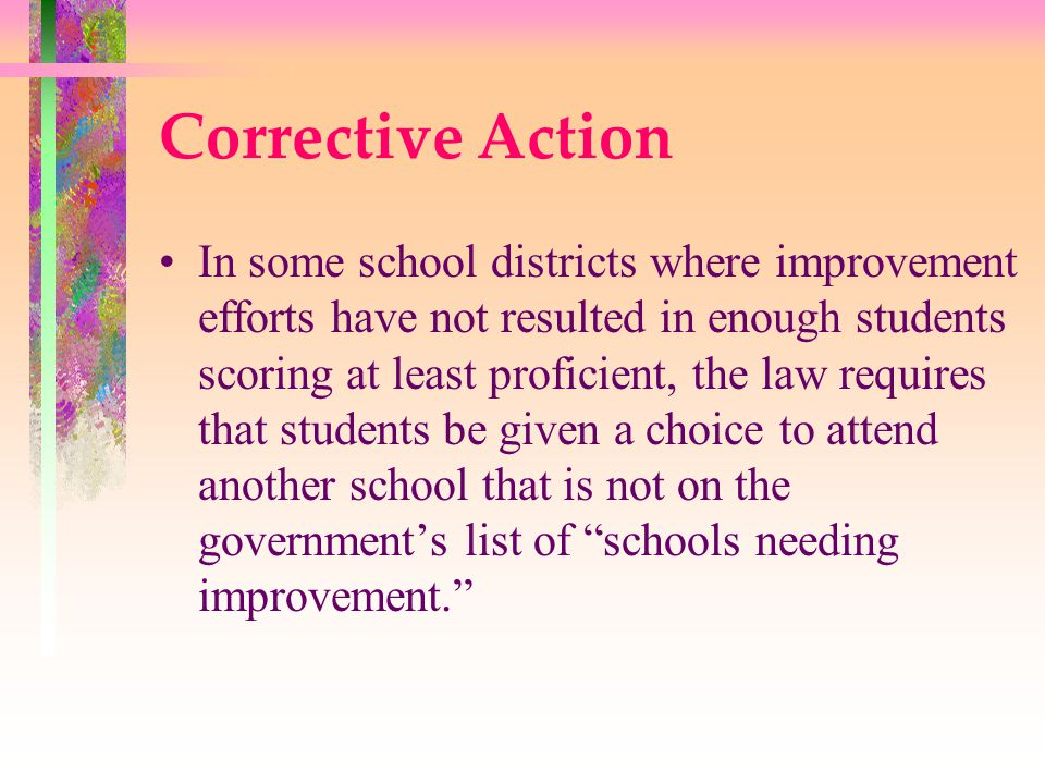 Corrective Action In some school districts where improvement efforts have not resulted in enough students scoring at least proficient, the law requires that students be given a choice to attend another school that is not on the government's list of schools needing improvement.