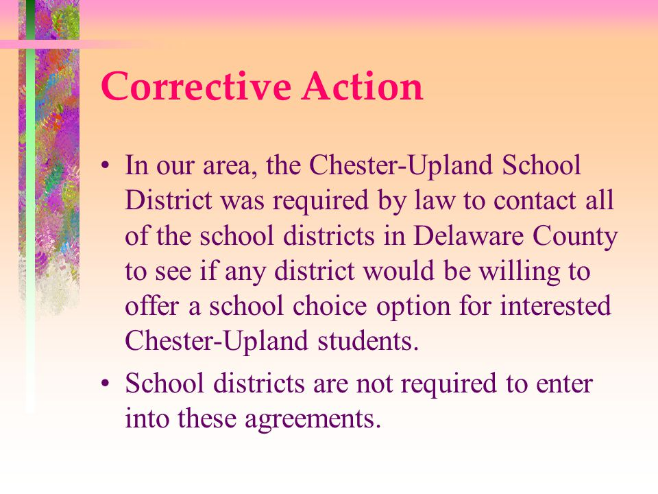 Corrective Action In our area, the Chester-Upland School District was required by law to contact all of the school districts in Delaware County to see if any district would be willing to offer a school choice option for interested Chester-Upland students.