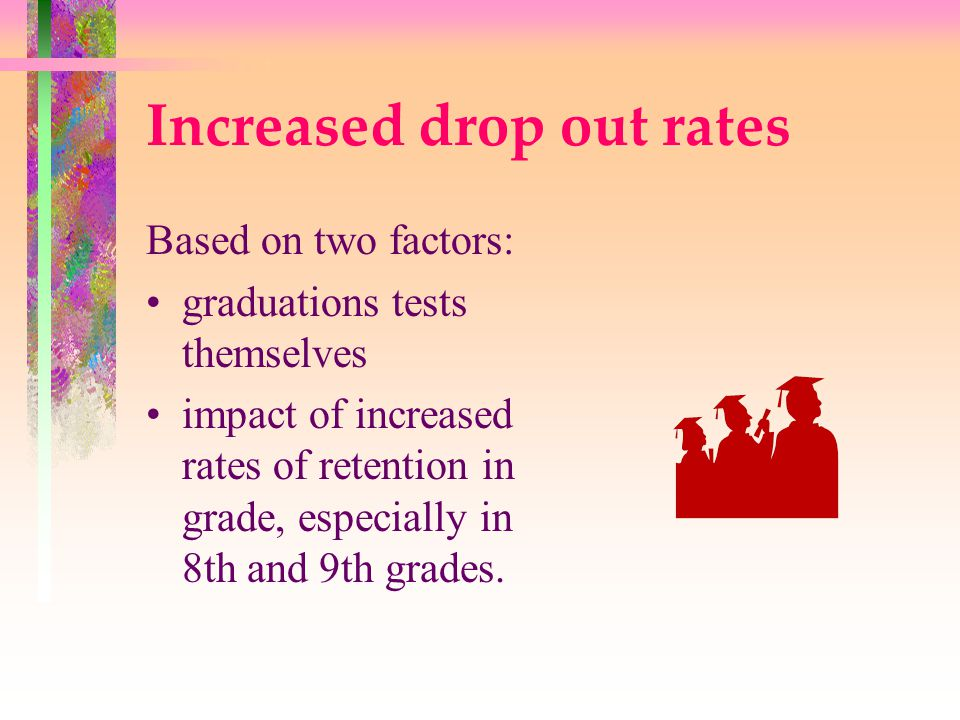 Increased drop out rates Based on two factors: graduations tests themselves impact of increased rates of retention in grade, especially in 8th and 9th grades.