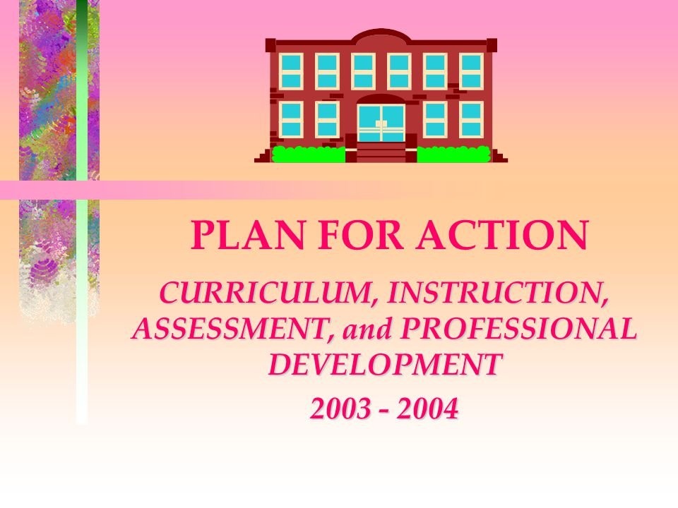 PLAN FOR ACTION CURRICULUM, INSTRUCTION, ASSESSMENT, and PROFESSIONAL DEVELOPMENT 2003 - 2004