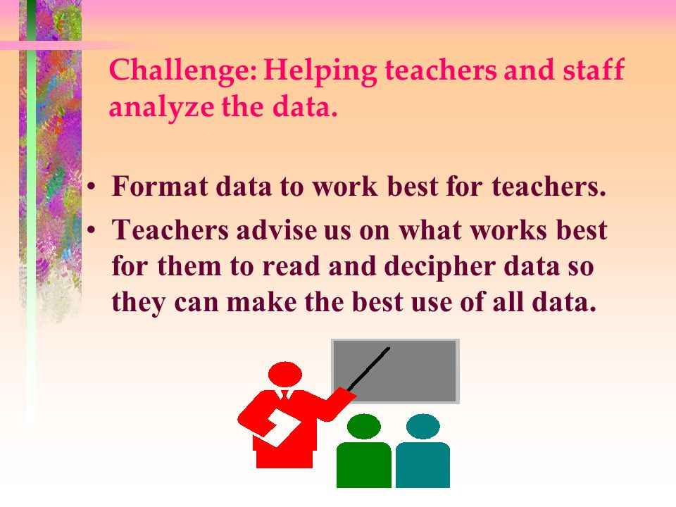 Challenge: Helping teachers and staff analyze the data.