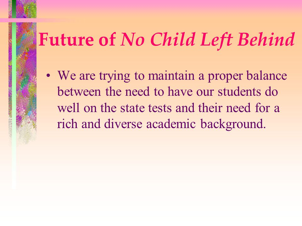 Future of No Child Left Behind We are trying to maintain a proper balance between the need to have our students do well on the state tests and their need for a rich and diverse academic background.