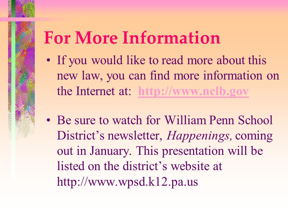 For More Information If you would like to read more about this new law, you can find more information on the Internet at: http://www.nclb.govhttp://www.nclb.gov Be sure to watch for William Penn School District's newsletter, Happenings, coming out in January.