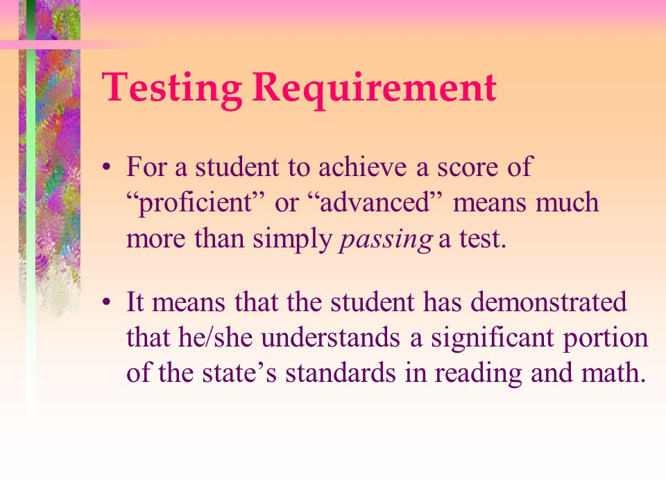 Testing Requirement Schools that have a sufficient number of students scoring proficient or advanced are said to have made adequate yearly progress. Schools falling below this standard are put on the government's list of schools in need of improvement.