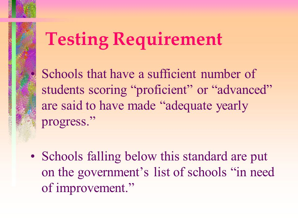 Testing Requirement Each year the percentage of students that must score proficient or advanced on these tests is required by law to increase.
