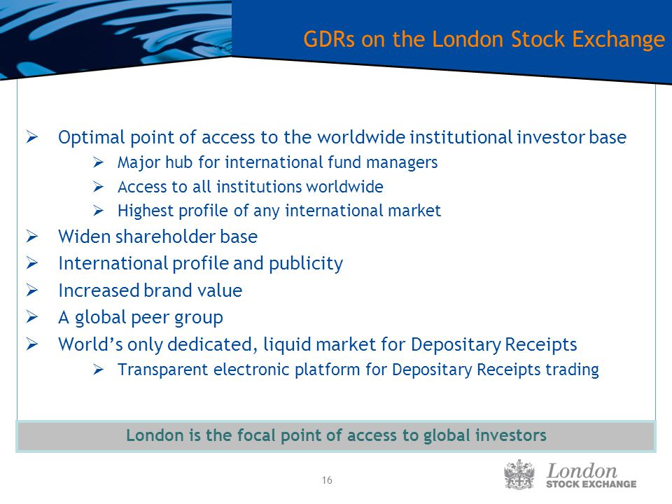 16 GDRs on the London Stock Exchange  Optimal point of access to the worldwide institutional investor base  Major hub for international fund manager