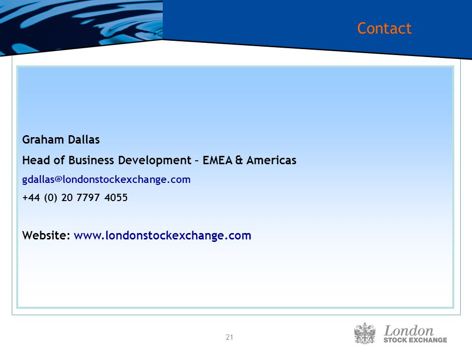 21 Contact Graham Dallas Head of Business Development – EMEA & Americas gdallas@londonstockexchange.com +44 (0) 20 7797 4055 Website: www.londonstocke