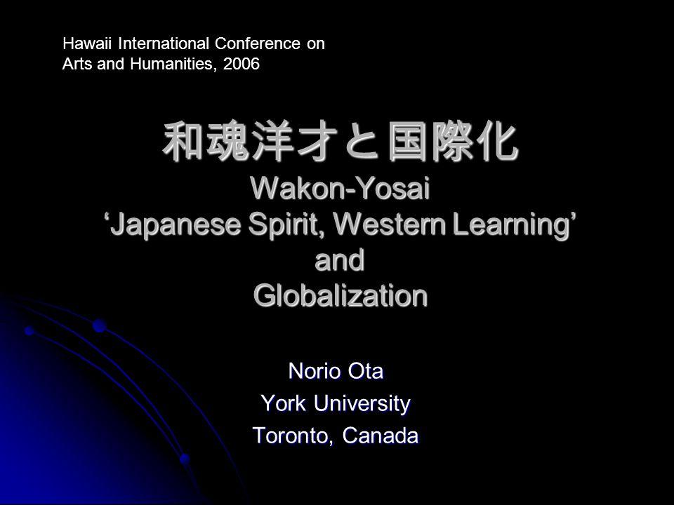 和魂洋才と国際化 Wakon-Yosai 'Japanese Spirit, Western Learning' and Globalization Norio Ota York University Toronto, Canada Hawaii International Conference o