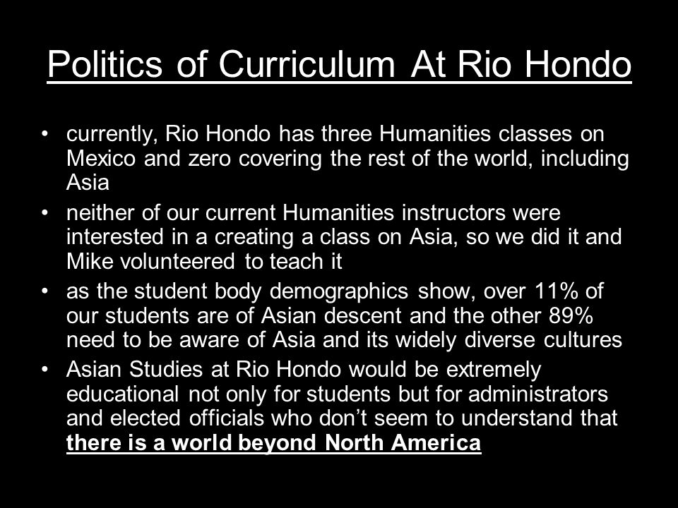 Politics of Curriculum At Rio Hondo currently, Rio Hondo has three Humanities classes on Mexico and zero covering the rest of the world, including Asia neither of our current Humanities instructors were interested in a creating a class on Asia, so we did it and Mike volunteered to teach it as the student body demographics show, over 11% of our students are of Asian descent and the other 89% need to be aware of Asia and its widely diverse cultures Asian Studies at Rio Hondo would be extremely educational not only for students but for administrators and elected officials who don't seem to understand that there is a world beyond North America