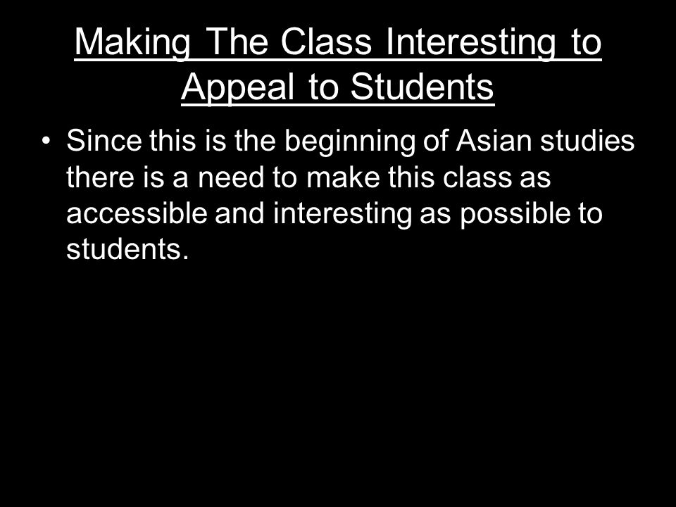 Making The Class Interesting to Appeal to Students Since this is the beginning of Asian studies there is a need to make this class as accessible and interesting as possible to students.