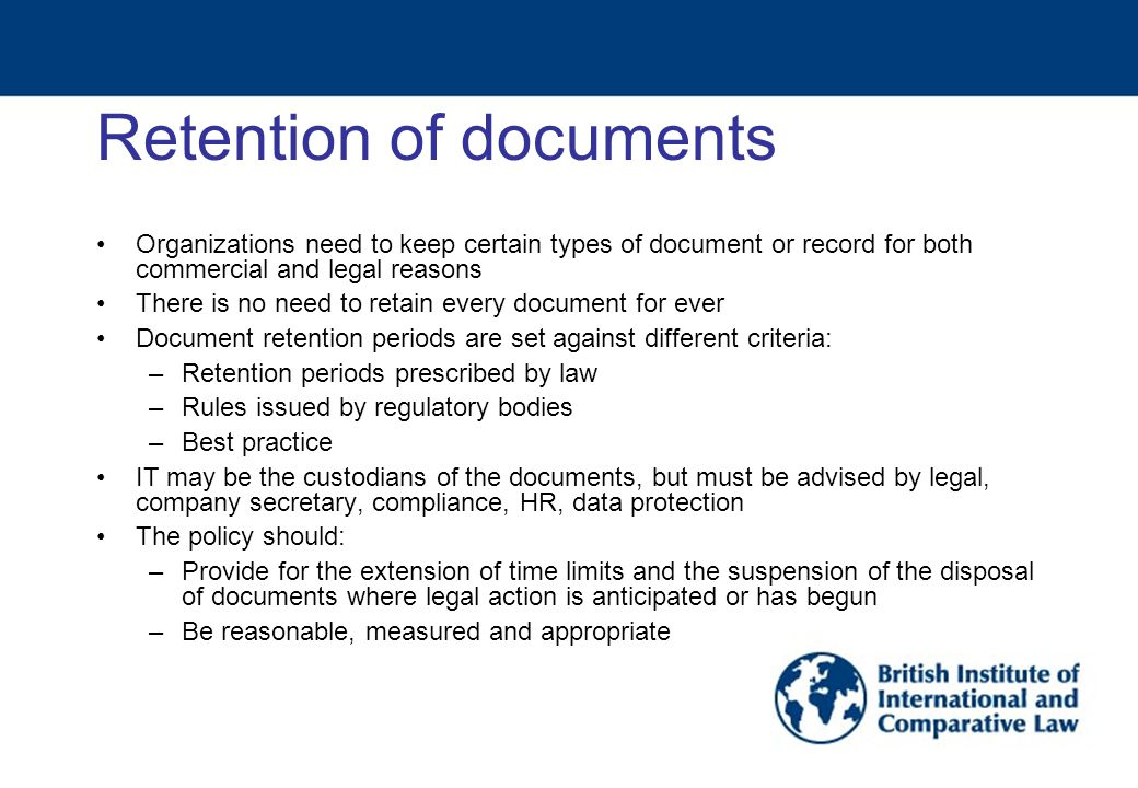 Retention of documents Organizations need to keep certain types of document or record for both commercial and legal reasons There is no need to retain every document for ever Document retention periods are set against different criteria: –Retention periods prescribed by law –Rules issued by regulatory bodies –Best practice IT may be the custodians of the documents, but must be advised by legal, company secretary, compliance, HR, data protection The policy should: –Provide for the extension of time limits and the suspension of the disposal of documents where legal action is anticipated or has begun –Be reasonable, measured and appropriate