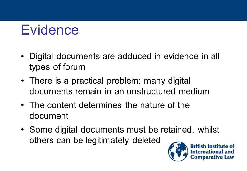 Evidence Digital documents are adduced in evidence in all types of forum There is a practical problem: many digital documents remain in an unstructured medium The content determines the nature of the document Some digital documents must be retained, whilst others can be legitimately deleted