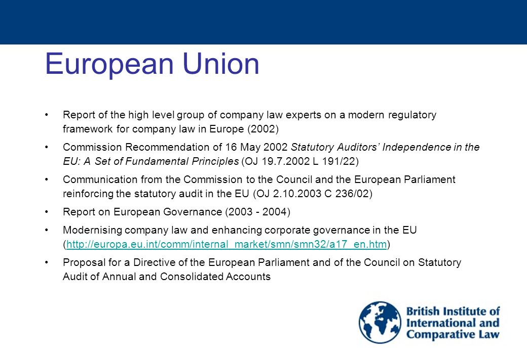 European Union Report of the high level group of company law experts on a modern regulatory framework for company law in Europe (2002) Commission Recommendation of 16 May 2002 Statutory Auditors' Independence in the EU: A Set of Fundamental Principles (OJ 19.7.2002 L 191/22) Communication from the Commission to the Council and the European Parliament reinforcing the statutory audit in the EU (OJ 2.10.2003 C 236/02) Report on European Governance (2003 - 2004) Modernising company law and enhancing corporate governance in the EU (http://europa.eu.int/comm/internal_market/smn/smn32/a17_en.htm)http://europa.eu.int/comm/internal_market/smn/smn32/a17_en.htm Proposal for a Directive of the European Parliament and of the Council on Statutory Audit of Annual and Consolidated Accounts