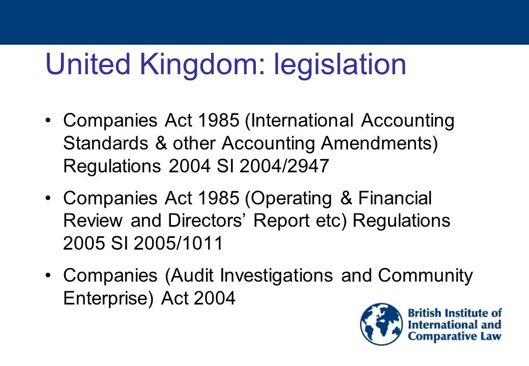 United Kingdom: legislation Companies Act 1985 (International Accounting Standards & other Accounting Amendments) Regulations 2004 SI 2004/2947 Companies Act 1985 (Operating & Financial Review and Directors' Report etc) Regulations 2005 SI 2005/1011 Companies (Audit Investigations and Community Enterprise) Act 2004