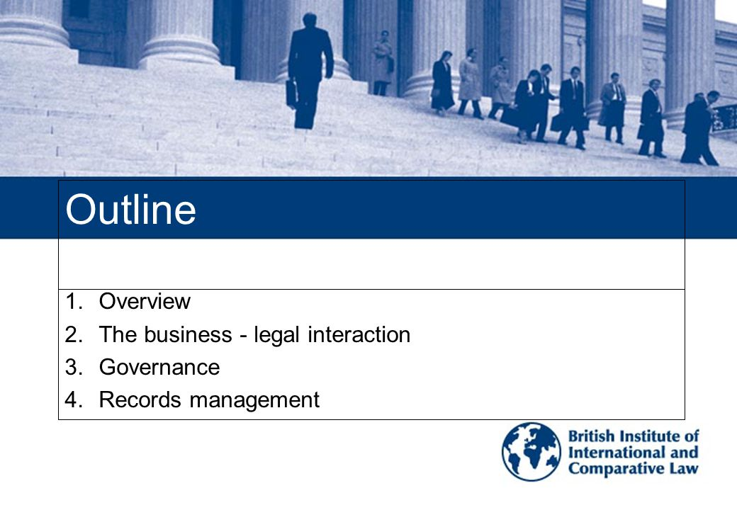 Outline 1.Overview 2.The business - legal interaction 3.Governance 4.Records management