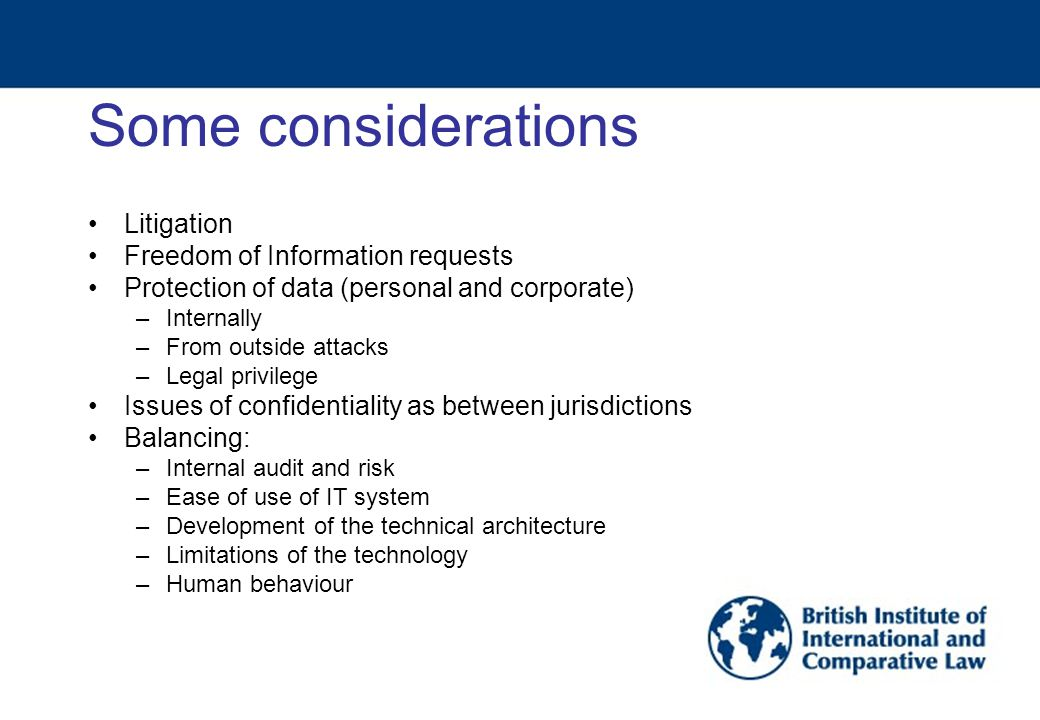 Some considerations Litigation Freedom of Information requests Protection of data (personal and corporate) –Internally –From outside attacks –Legal privilege Issues of confidentiality as between jurisdictions Balancing: –Internal audit and risk –Ease of use of IT system –Development of the technical architecture –Limitations of the technology –Human behaviour