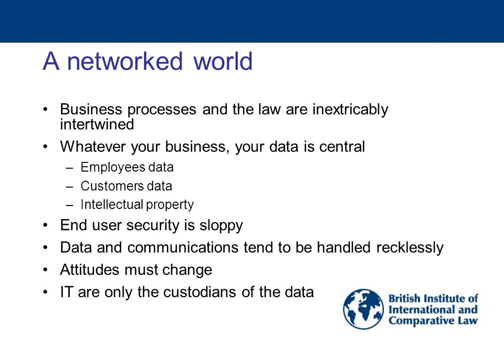 A networked world Business processes and the law are inextricably intertwined Whatever your business, your data is central –Employees data –Customers data –Intellectual property End user security is sloppy Data and communications tend to be handled recklessly Attitudes must change IT are only the custodians of the data