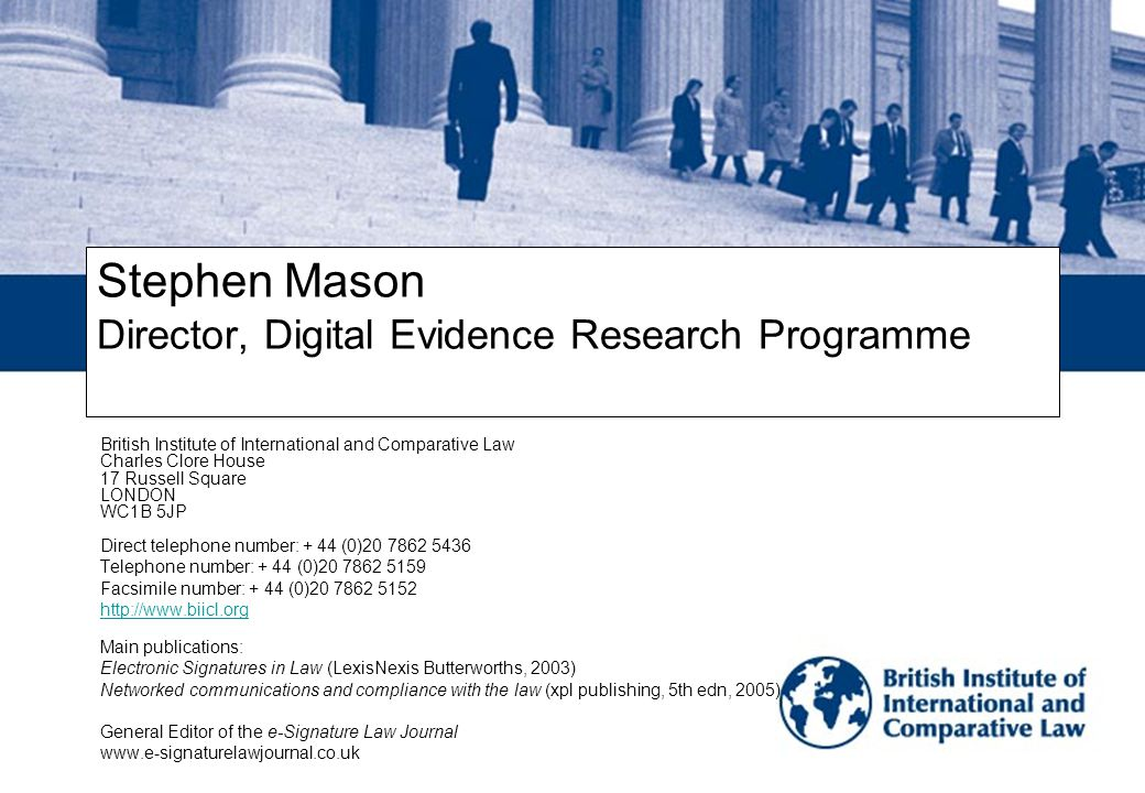 Stephen Mason Director, Digital Evidence Research Programme British Institute of International and Comparative Law Charles Clore House 17 Russell Square LONDON WC1B 5JP Direct telephone number: + 44 (0)20 7862 5436 Telephone number: + 44 (0)20 7862 5159 Facsimile number: + 44 (0)20 7862 5152 http://www.biicl.org Main publications: Electronic Signatures in Law (LexisNexis Butterworths, 2003) Networked communications and compliance with the law (xpl publishing, 5th edn, 2005) General Editor of the e-Signature Law Journal www.e-signaturelawjournal.co.uk