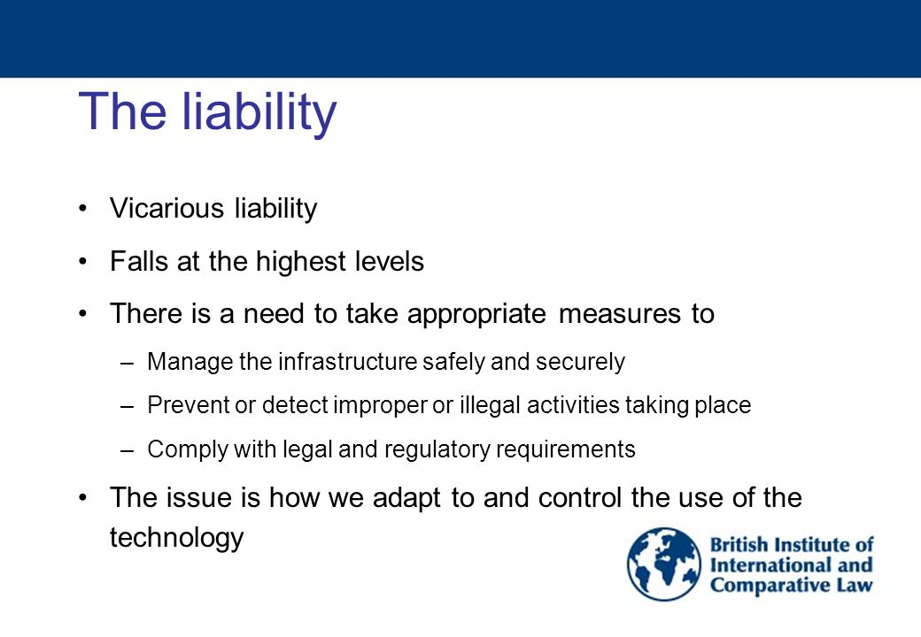 The liability Vicarious liability Falls at the highest levels There is a need to take appropriate measures to –Manage the infrastructure safely and securely –Prevent or detect improper or illegal activities taking place –Comply with legal and regulatory requirements The issue is how we adapt to and control the use of the technology