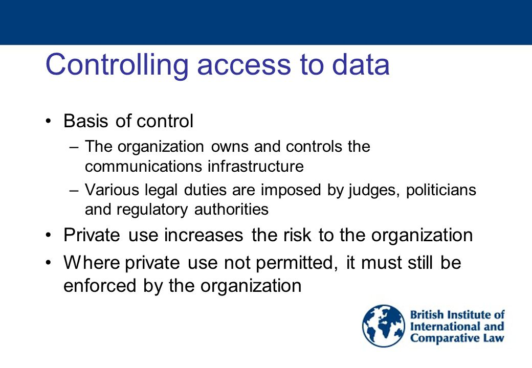 Controlling access to data Basis of control –The organization owns and controls the communications infrastructure –Various legal duties are imposed by judges, politicians and regulatory authorities Private use increases the risk to the organization Where private use not permitted, it must still be enforced by the organization