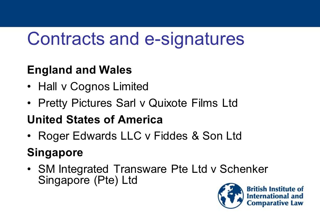 Contracts and e-signatures England and Wales Hall v Cognos Limited Pretty Pictures Sarl v Quixote Films Ltd United States of America Roger Edwards LLC v Fiddes & Son Ltd Singapore SM Integrated Transware Pte Ltd v Schenker Singapore (Pte) Ltd