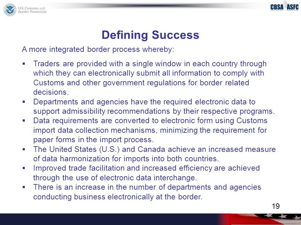 Defining Success A more integrated border process whereby:  Traders are provided with a single window in each country through which they can electronically submit all information to comply with Customs and other government regulations for border related decisions.