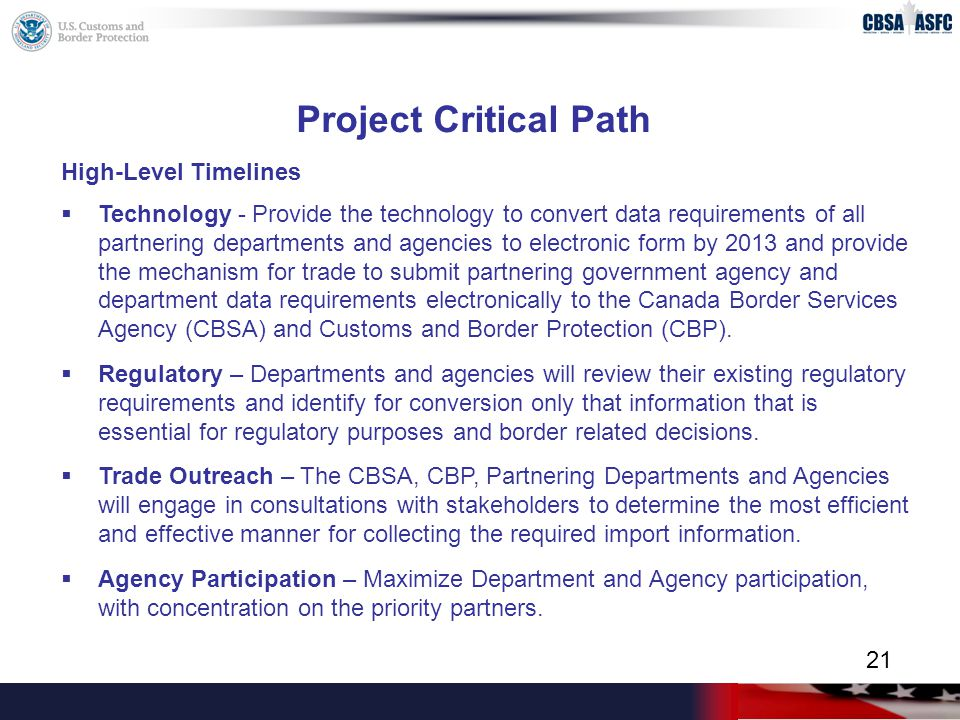 Project Critical Path High-Level Timelines  Technology - Provide the technology to convert data requirements of all partnering departments and agencies to electronic form by 2013 and provide the mechanism for trade to submit partnering government agency and department data requirements electronically to the Canada Border Services Agency (CBSA) and Customs and Border Protection (CBP).