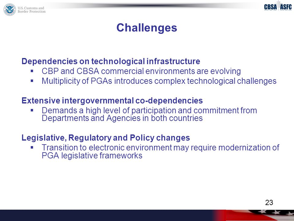 Challenges Dependencies on technological infrastructure  CBP and CBSA commercial environments are evolving  Multiplicity of PGAs introduces complex technological challenges Extensive intergovernmental co-dependencies  Demands a high level of participation and commitment from Departments and Agencies in both countries Legislative, Regulatory and Policy changes  Transition to electronic environment may require modernization of PGA legislative frameworks 23