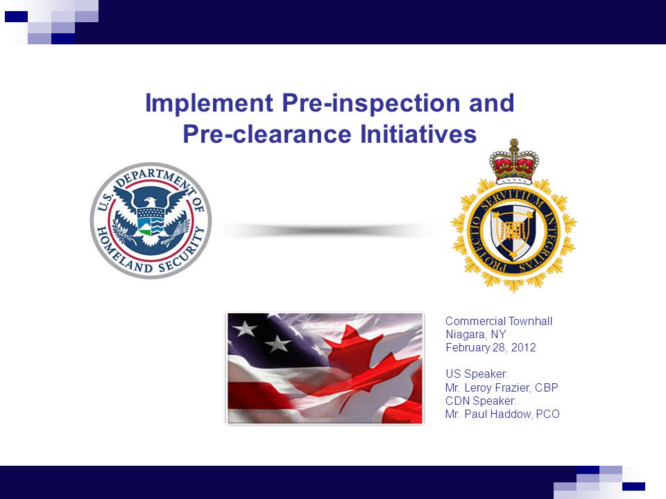 Implement Pre-inspection and Pre-clearance Initiatives Commercial Townhall Niagara, NY February 28, 2012 US Speaker: Mr.