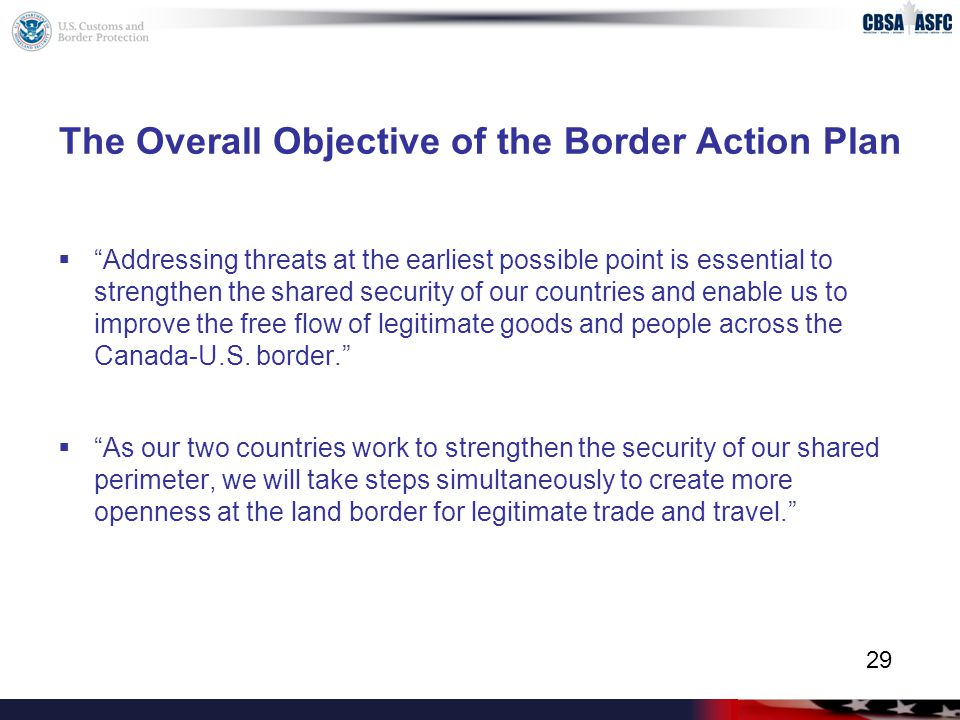 The Overall Objective of the Border Action Plan  Addressing threats at the earliest possible point is essential to strengthen the shared security of our countries and enable us to improve the free flow of legitimate goods and people across the Canada-U.S.