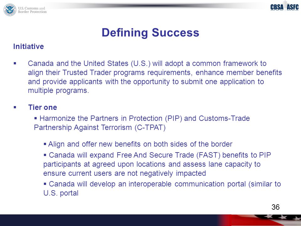 Defining Success Initiative  Canada and the United States (U.S.) will adopt a common framework to align their Trusted Trader programs requirements, enhance member benefits and provide applicants with the opportunity to submit one application to multiple programs.
