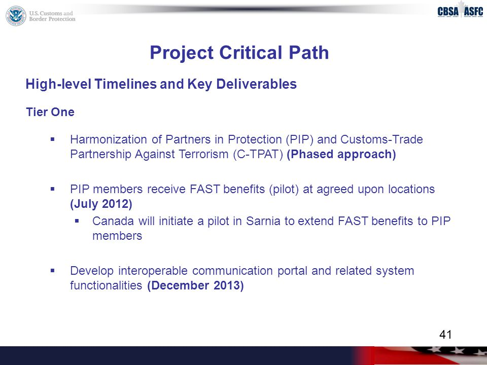 Project Critical Path High-level Timelines and Key Deliverables Tier One  Harmonization of Partners in Protection (PIP) and Customs-Trade Partnership Against Terrorism (C-TPAT) (Phased approach)  PIP members receive FAST benefits (pilot) at agreed upon locations (July 2012)  Canada will initiate a pilot in Sarnia to extend FAST benefits to PIP members  Develop interoperable communication portal and related system functionalities (December 2013) 41
