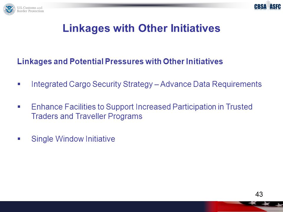 Linkages with Other Initiatives Linkages and Potential Pressures with Other Initiatives  Integrated Cargo Security Strategy – Advance Data Requirements  Enhance Facilities to Support Increased Participation in Trusted Traders and Traveller Programs  Single Window Initiative 43