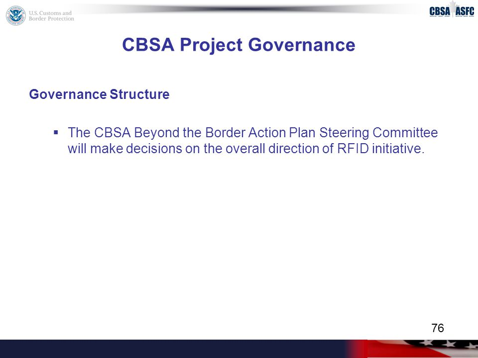CBSA Project Governance Governance Structure  The CBSA Beyond the Border Action Plan Steering Committee will make decisions on the overall direction of RFID initiative.